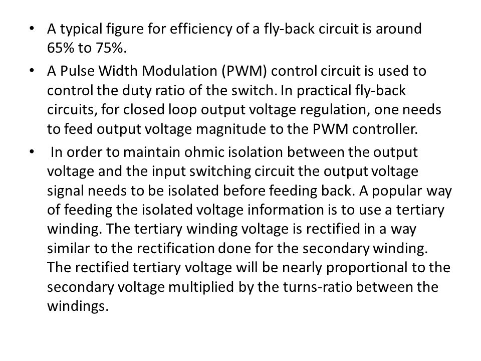 A typical figure for efficiency of a fly-back circuit is around 65% to 75%. A Pulse Width Modulation (PWM) control circuit is used to control the duty