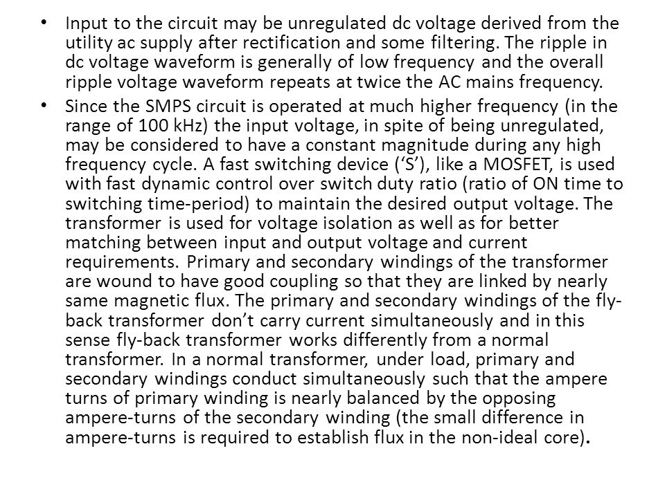 Input to the circuit may be unregulated dc voltage derived from the utility ac supply after rectification and some filtering. The ripple in dc voltage