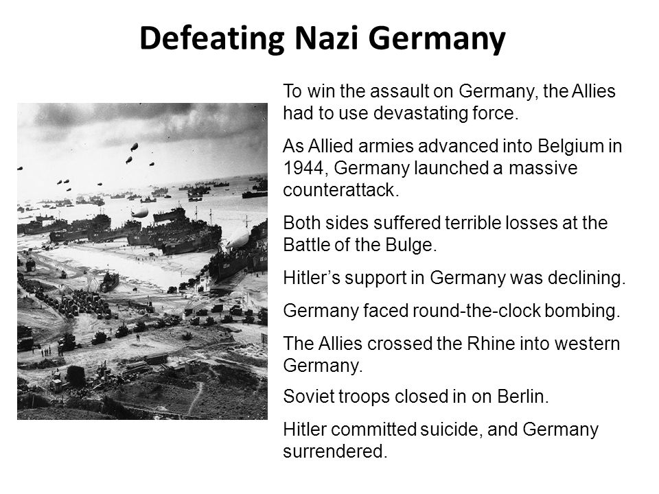 Defeating Nazi Germany To win the assault on Germany, the Allies had to use devastating force. As Allied armies advanced into Belgium in 1944, Germany