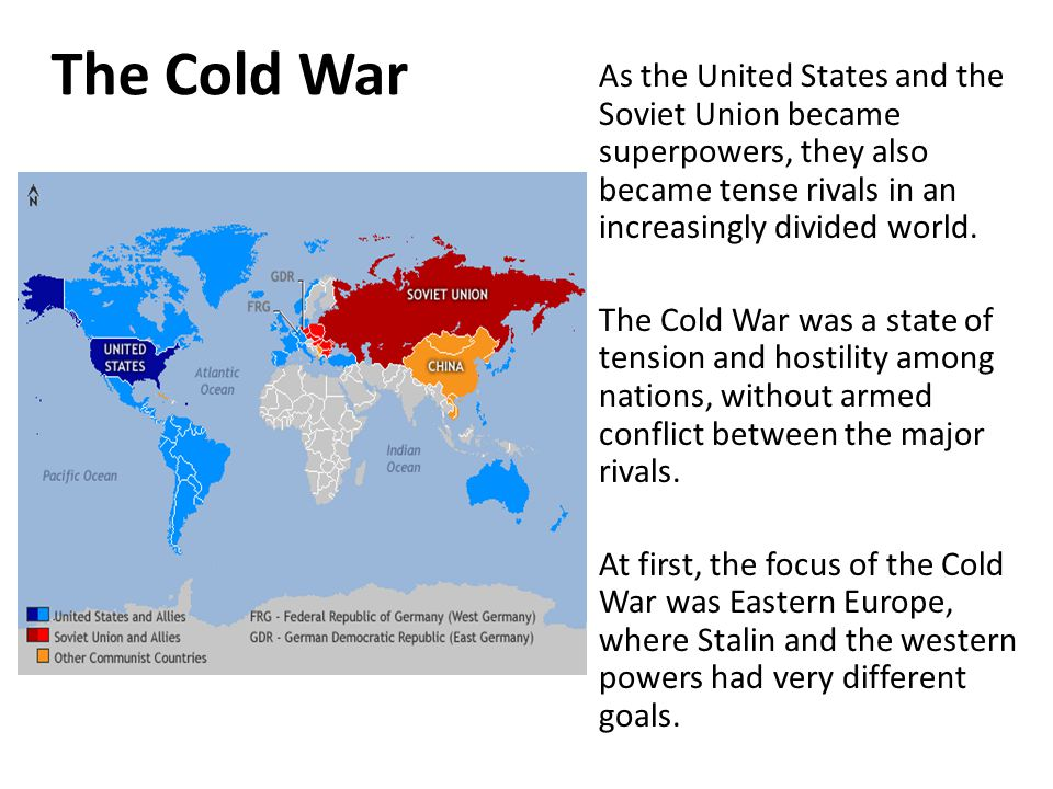 The Cold War As the United States and the Soviet Union became superpowers, they also became tense rivals in an increasingly divided world. The Cold Wa