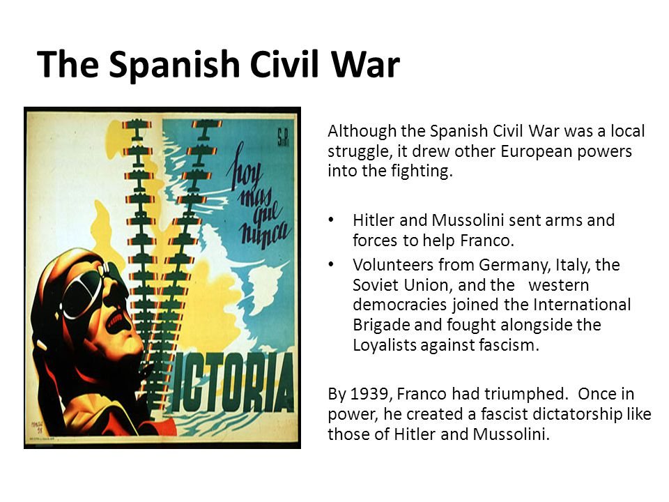 The Spanish Civil War Although the Spanish Civil War was a local struggle, it drew other European powers into the fighting. Hitler and Mussolini sent