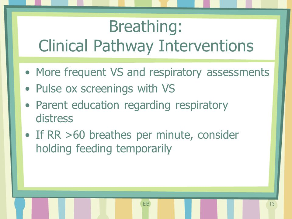 Breathing: Clinical Pathway Interventions More frequent VS and respiratory assessments Pulse ox screenings with VS Parent education regarding respirat