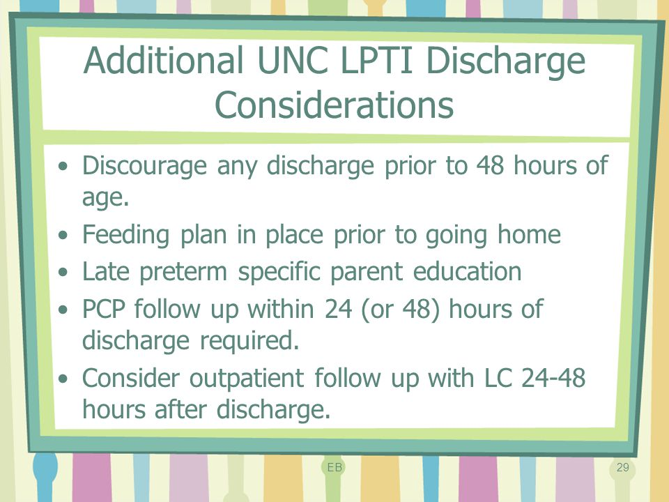 Additional UNC LPTI Discharge Considerations Discourage any discharge prior to 48 hours of age. Feeding plan in place prior to going home Late preterm