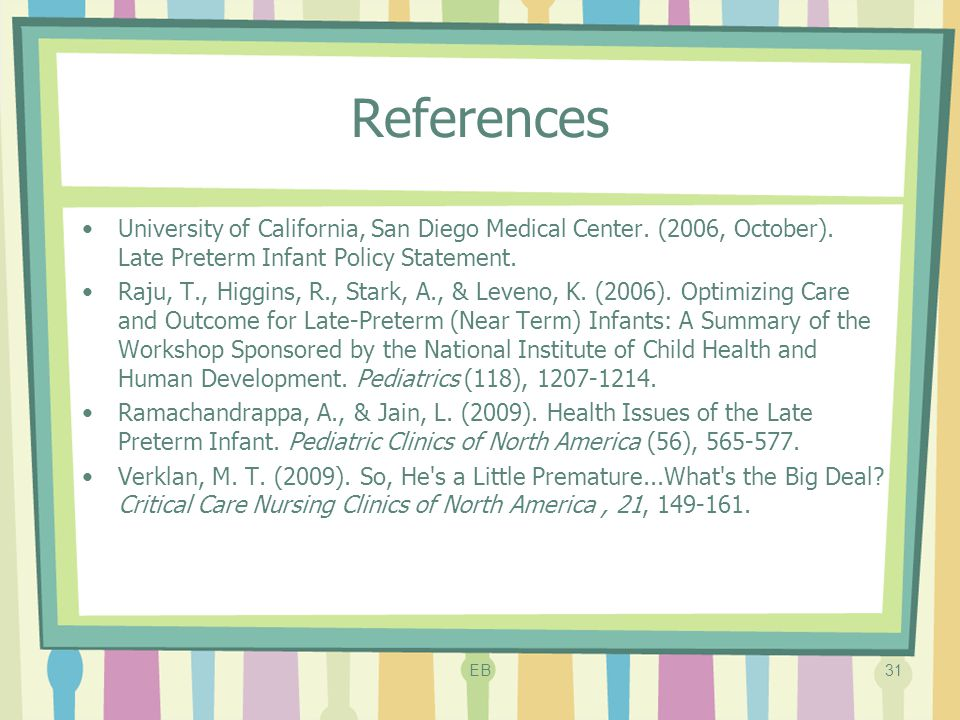 References University of California, San Diego Medical Center. (2006, October). Late Preterm Infant Policy Statement. Raju, T., Higgins, R., Stark, A.