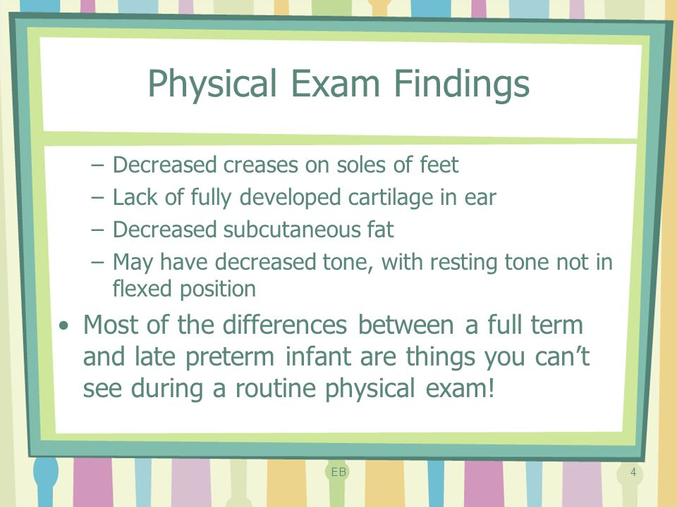 Physical Exam Findings –Decreased creases on soles of feet –Lack of fully developed cartilage in ear –Decreased subcutaneous fat –May have decreased t