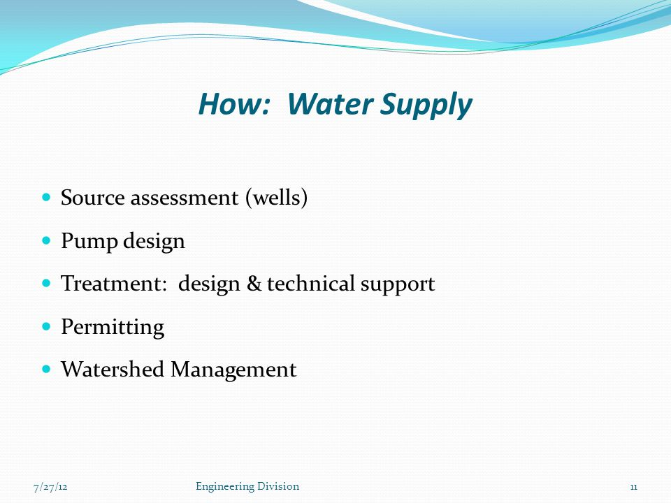 How: Water Supply Source assessment (wells) Pump design Treatment: design & technical support Permitting Watershed Management 7/27/12Engineering Divis