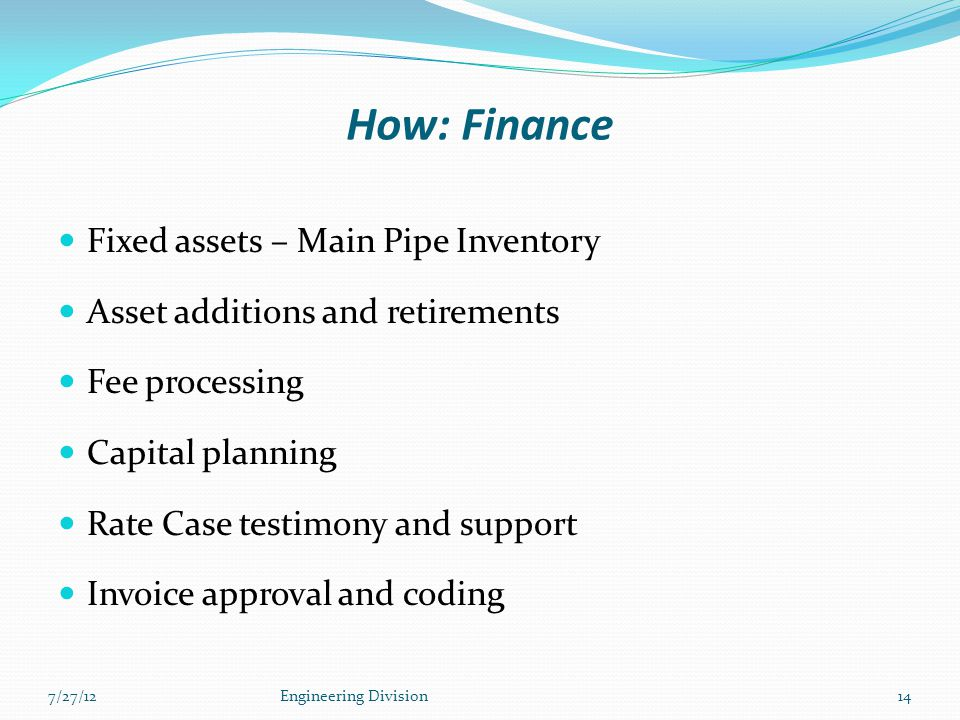 How: Finance Fixed assets – Main Pipe Inventory Asset additions and retirements Fee processing Capital planning Rate Case testimony and support Invoic