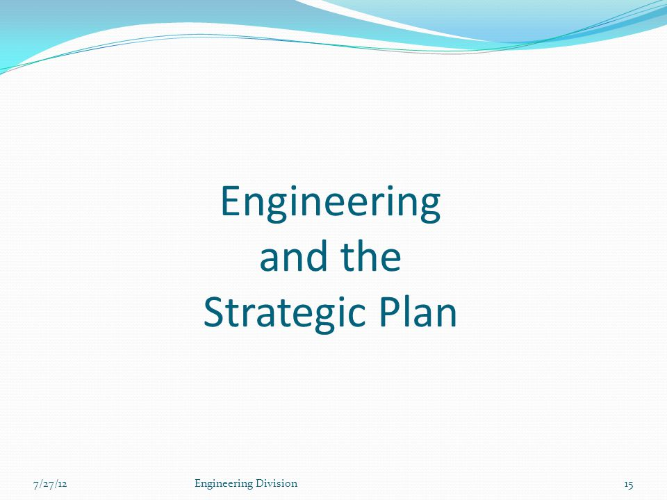 Engineering and the Strategic Plan 7/27/12Engineering Division15