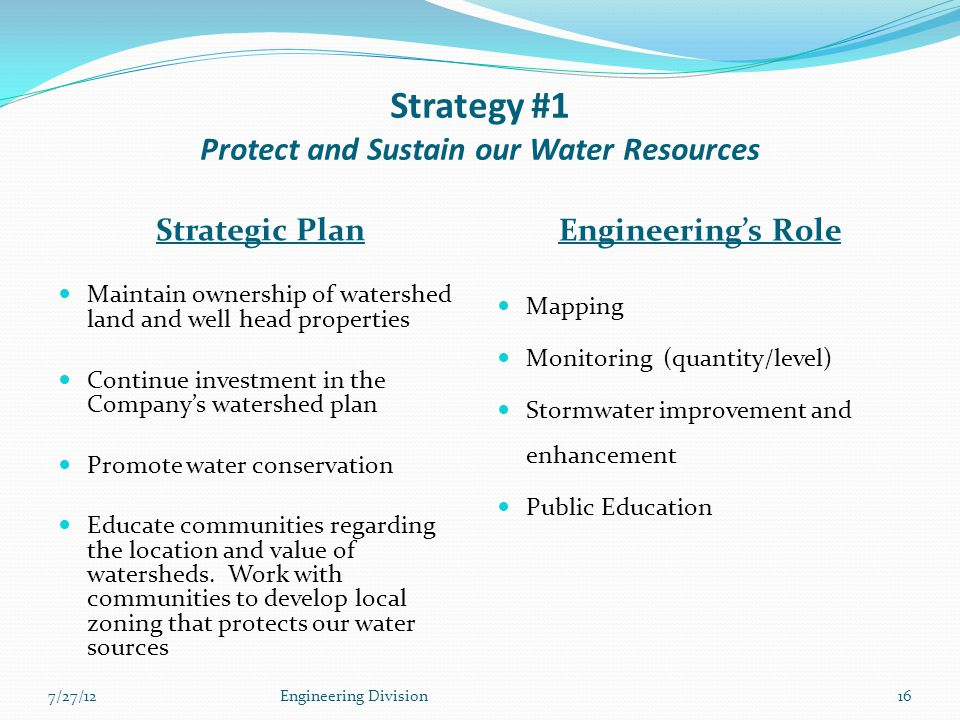 Strategy #1 Protect and Sustain our Water Resources Strategic Plan Engineering's Role Maintain ownership of watershed land and well head properties Continue investment in the Company's watershed plan Promote water conservation Educate communities regarding the location and value of watersheds.