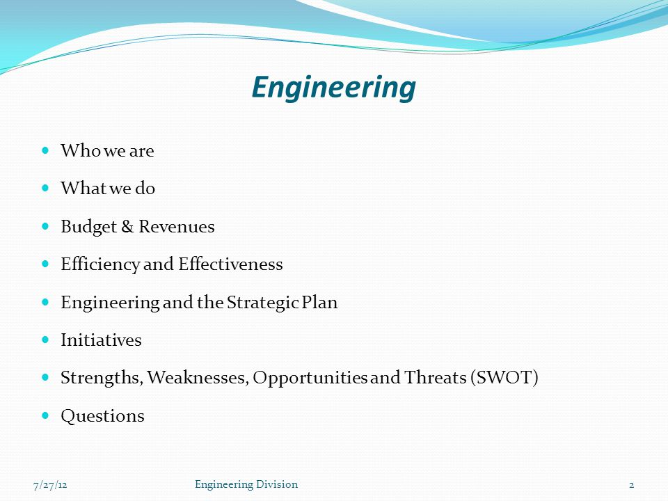 Engineering Who we are What we do Budget & Revenues Efficiency and Effectiveness Engineering and the Strategic Plan Initiatives Strengths, Weaknesses, Opportunities and Threats (SWOT) Questions 7/27/12Engineering Division2