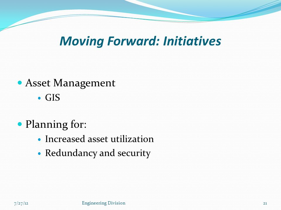 Moving Forward: Initiatives Asset Management GIS Planning for: Increased asset utilization Redundancy and security 7/27/12Engineering Division21