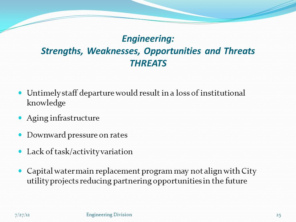 Engineering: Strengths, Weaknesses, Opportunities and Threats THREATS Untimely staff departure would result in a loss of institutional knowledge Aging