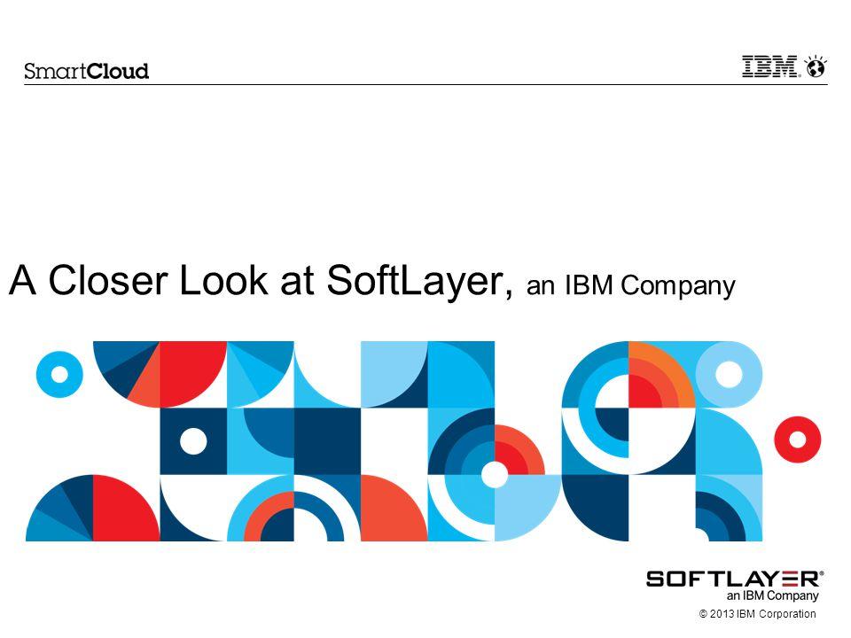 © 2013 IBM Corporation A Closer Look at SoftLayer, an IBM Company