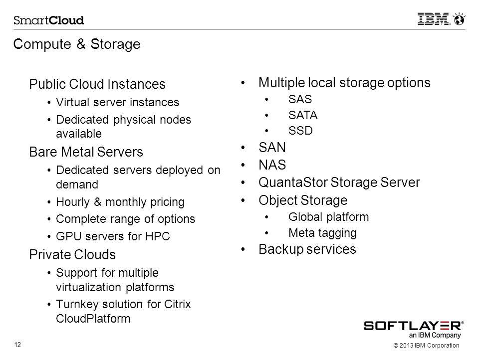12 © 2013 IBM Corporation Compute & Storage Public Cloud Instances Virtual server instances Dedicated physical nodes available Bare Metal Servers Dedi