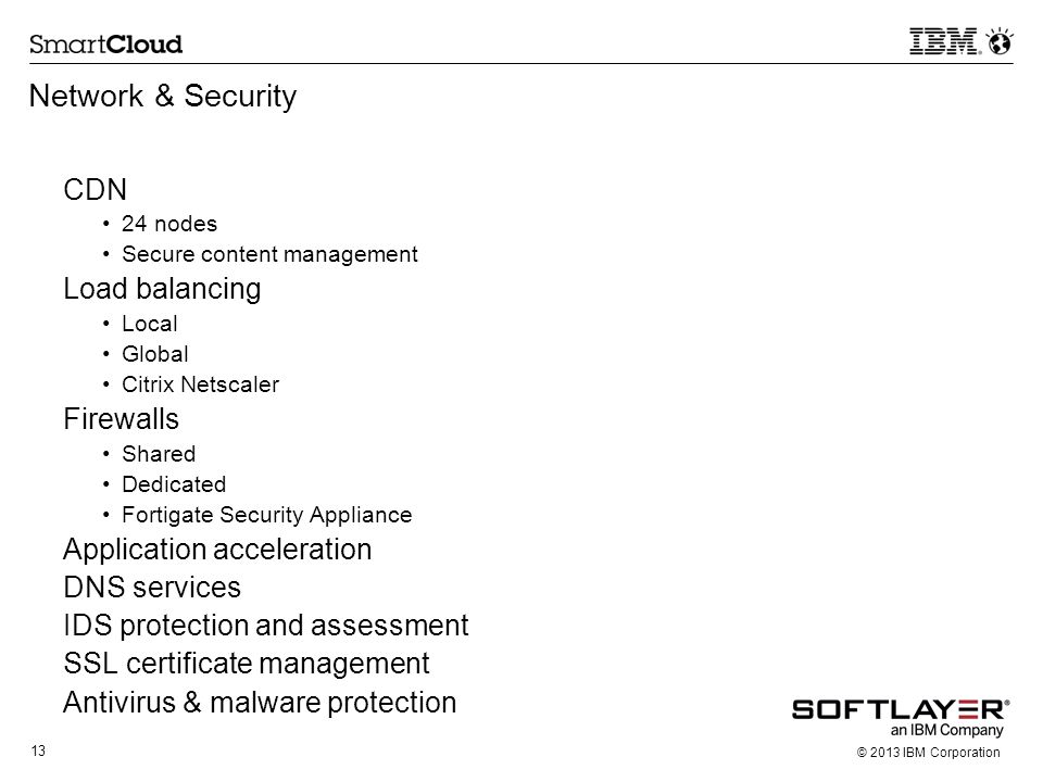 13 © 2013 IBM Corporation Network & Security CDN 24 nodes Secure content management Load balancing Local Global Citrix Netscaler Firewalls Shared Dedi