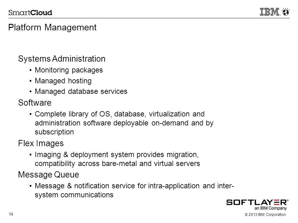 14 © 2013 IBM Corporation Platform Management Systems Administration Monitoring packages Managed hosting Managed database services Software Complete l