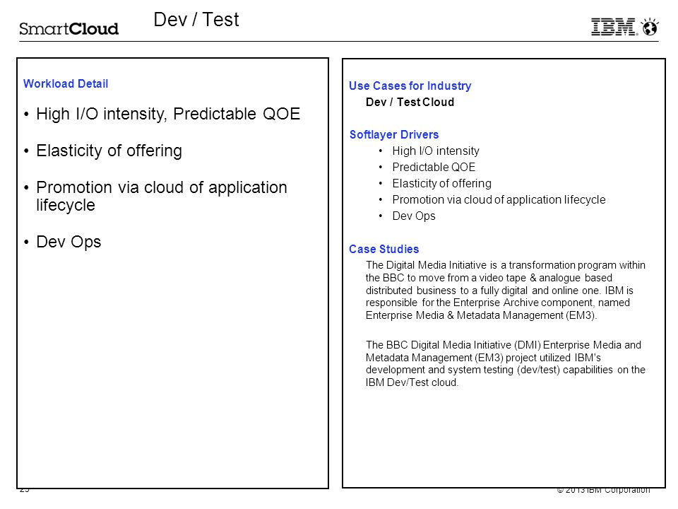 25 © 2013 IBM Corporation Dev / Test Use Cases for Industry Dev / Test Cloud Softlayer Drivers High I/O intensity Predictable QOE Elasticity of offeri