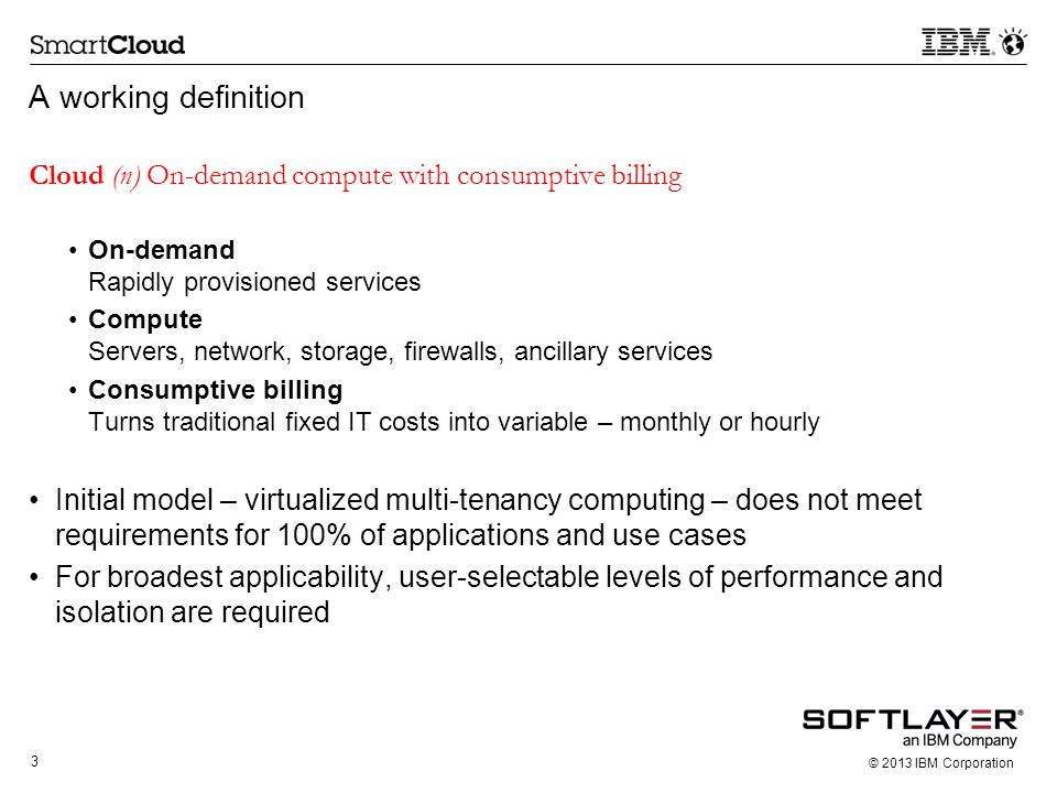 3 © 2013 IBM Corporation A working definition Cloud (n) On-demand compute with consumptive billing On-demand Rapidly provisioned services Compute Serv