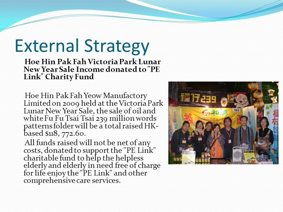 External Strategy Hoe Hin Pak Fah Victoria Park Lunar New Year Sale Income donated to PE Link Charity Fund Hoe Hin Pak Fah Yeow Manufactory Limited on 2009 held at the Victoria Park Lunar New Year Sale, the sale of oil and white Fu Fu Tsai Tsai 239 million words patterns folder will be a total raised HK- based $118, 772.60.