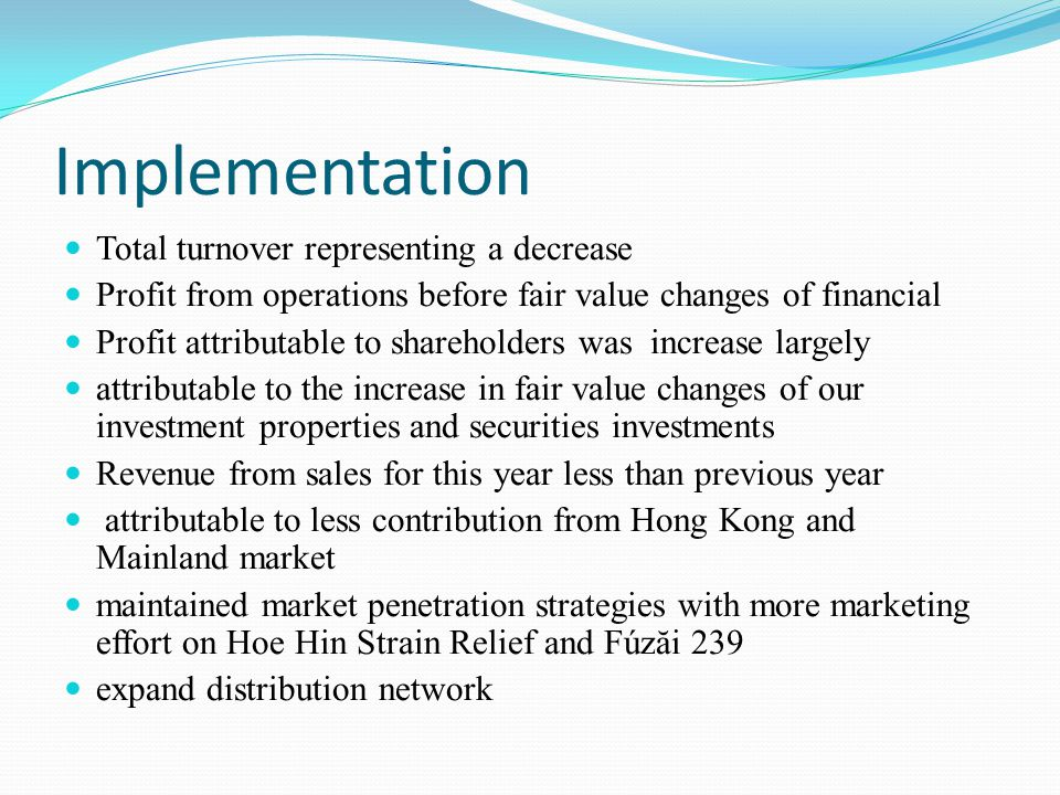 Implementation Total turnover representing a decrease Profit from operations before fair value changes of financial Profit attributable to shareholders was increase largely attributable to the increase in fair value changes of our investment properties and securities investments Revenue from sales for this year less than previous year attributable to less contribution from Hong Kong and Mainland market maintained market penetration strategies with more marketing effort on Hoe Hin Strain Relief and Fúzăi 239 expand distribution network