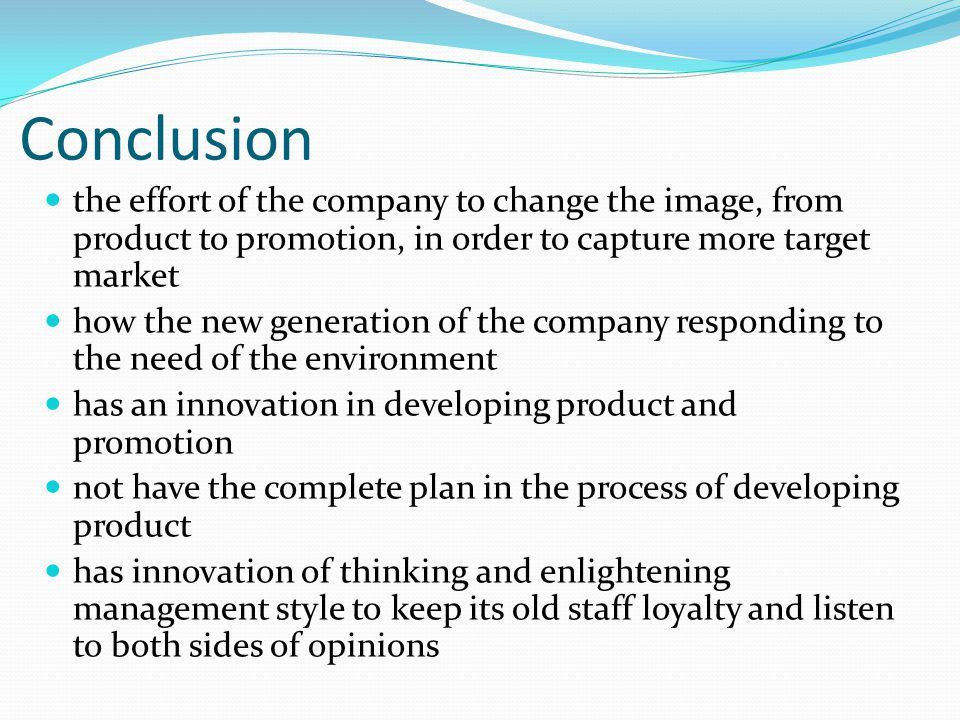 Conclusion the effort of the company to change the image, from product to promotion, in order to capture more target market how the new generation of the company responding to the need of the environment has an innovation in developing product and promotion not have the complete plan in the process of developing product has innovation of thinking and enlightening management style to keep its old staff loyalty and listen to both sides of opinions