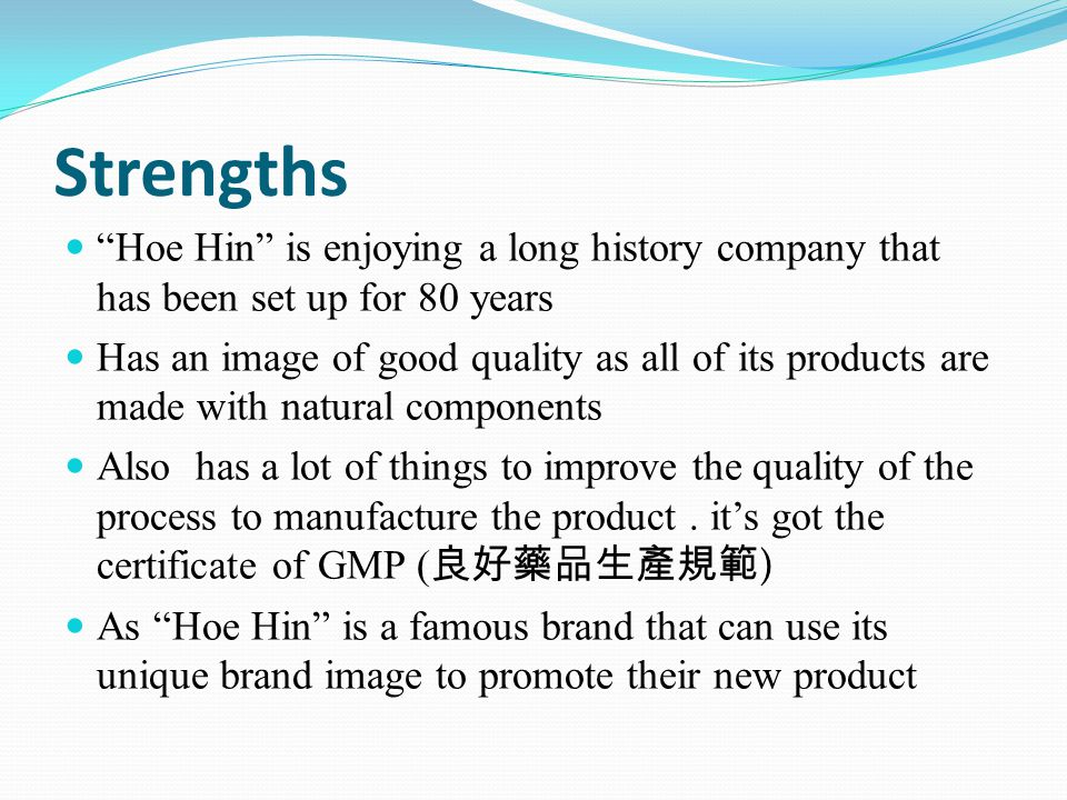 Weakness Hoe Hin has got an image of old fashion that is only used by the elderly The function of the product is linked with the sickness by the public Teenagers will avoid using this product