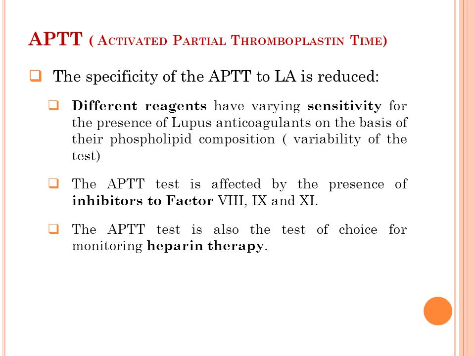 APTT ( A CTIVATED P ARTIAL T HROMBOPLASTIN T IME )  The specificity of the APTT to LA is reduced:  Different reagents have varying sensitivity for t