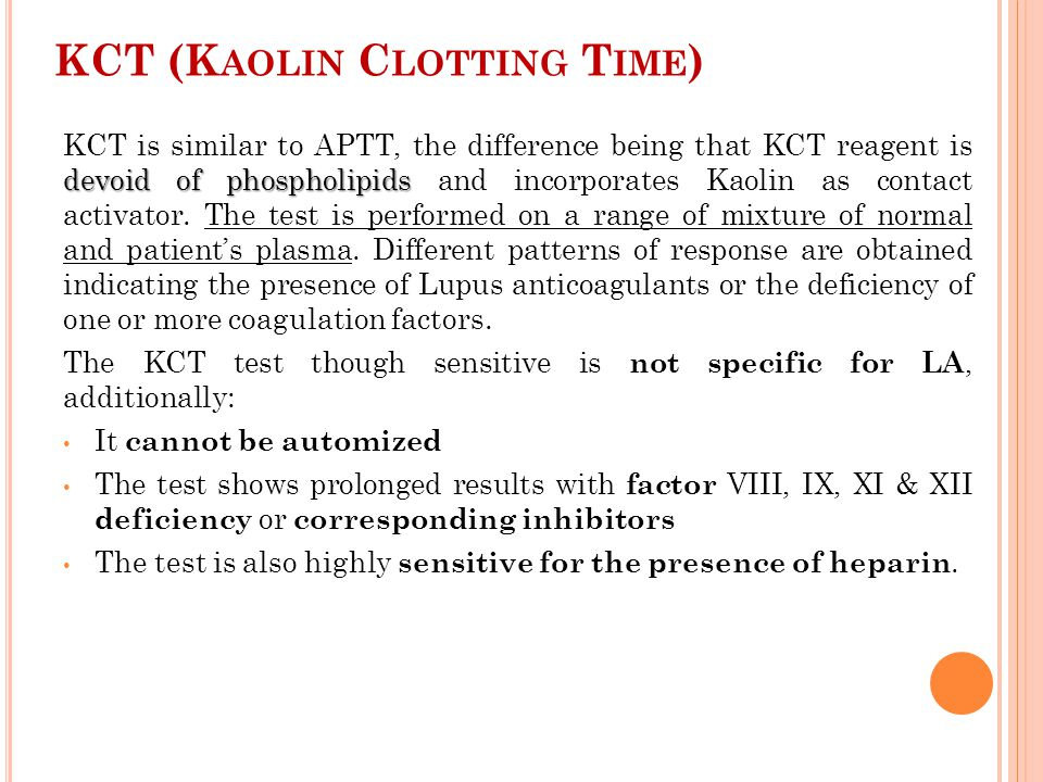 KCT (K AOLIN C LOTTING T IME ) devoid of phospholipids KCT is similar to APTT, the difference being that KCT reagent is devoid of phospholipids and in
