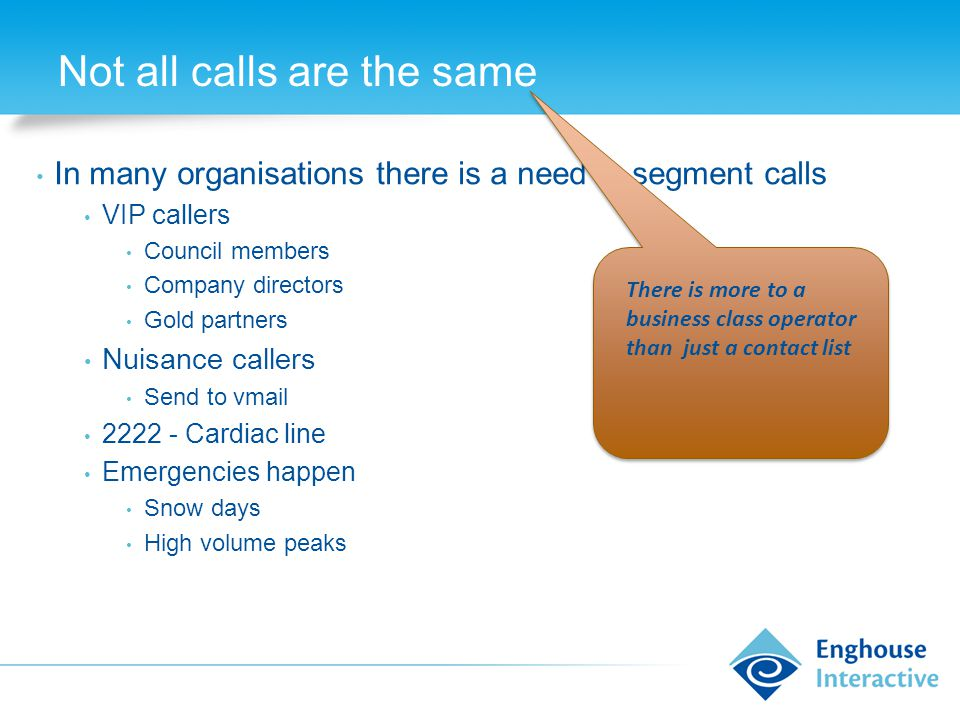 Not all calls are the same In many organisations there is a need to segment calls VIP callers Council members Company directors Gold partners Nuisance callers Send to vmail 2222 - Cardiac line Emergencies happen Snow days High volume peaks There is more to a business class operator than just a contact list