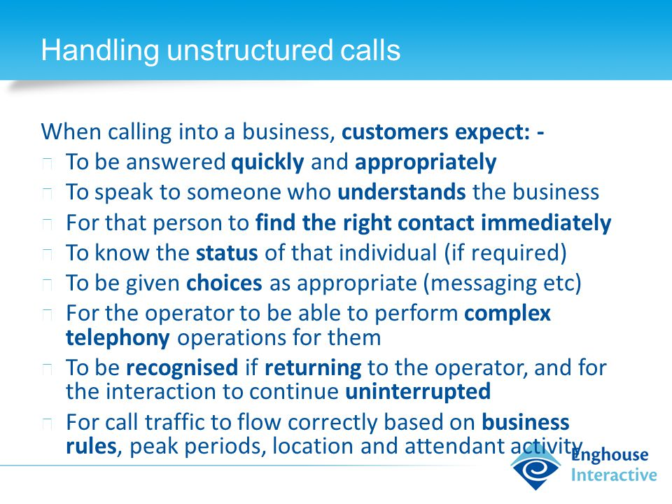 Handling unstructured calls When calling into a business, customers expect: - ◆ To be answered quickly and appropriately ◆ To speak to someone who understands the business ◆ For that person to find the right contact immediately ◆ To know the status of that individual (if required) ◆ To be given choices as appropriate (messaging etc) ◆ For the operator to be able to perform complex telephony operations for them ◆ To be recognised if returning to the operator, and for the interaction to continue uninterrupted ◆ For call traffic to flow correctly based on business rules, peak periods, location and attendant activity