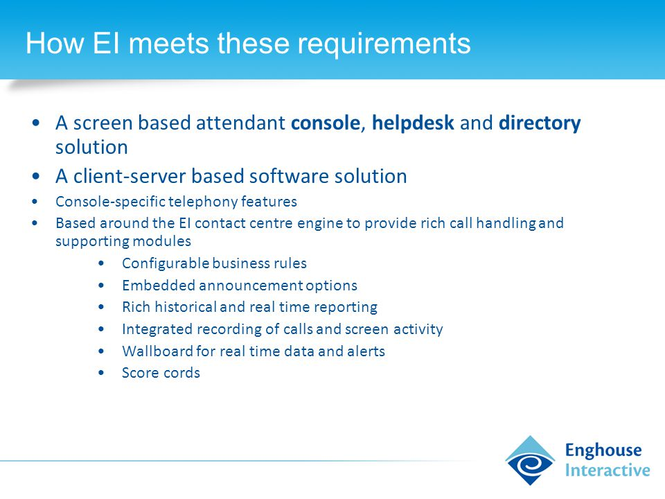 How EI meets these requirements A screen based attendant console, helpdesk and directory solution A client-server based software solution Console-specific telephony features Based around the EI contact centre engine to provide rich call handling and supporting modules Configurable business rules Embedded announcement options Rich historical and real time reporting Integrated recording of calls and screen activity Wallboard for real time data and alerts Score cords