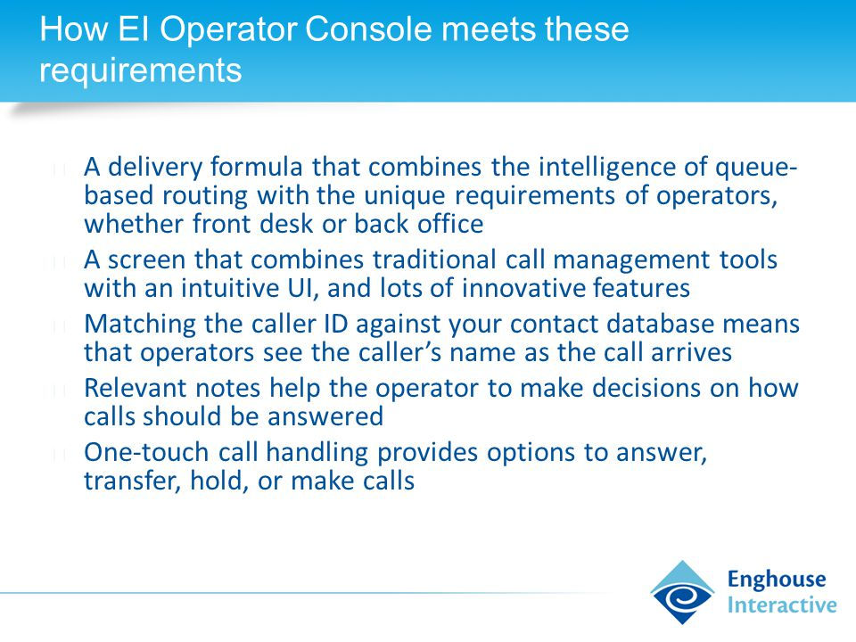 How EI Operator Console meets these requirements ◆ A delivery formula that combines the intelligence of queue- based routing with the unique requirements of operators, whether front desk or back office ◆ A screen that combines traditional call management tools with an intuitive UI, and lots of innovative features ◆ Matching the caller ID against your contact database means that operators see the caller's name as the call arrives ◆ Relevant notes help the operator to make decisions on how calls should be answered ◆ One-touch call handling provides options to answer, transfer, hold, or make calls