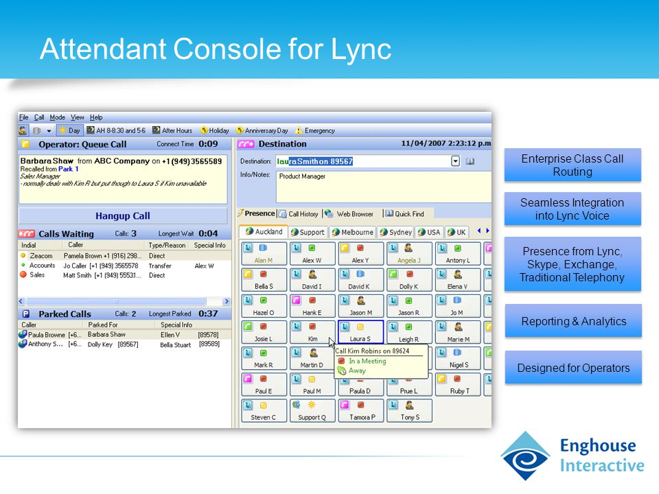 Attendant Console for Lync Enterprise Class Call Routing Seamless Integration into Lync Voice Presence from Lync, Skype, Exchange, Traditional Telephony Reporting & Analytics Designed for Operators