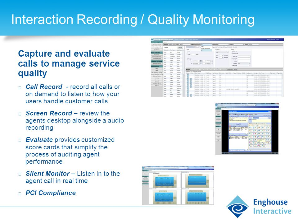 Interaction Recording / Quality Monitoring Capture and evaluate calls to manage service quality ◆ Call Record - record all calls or on demand to listen to how your users handle customer calls ◆ Screen Record – review the agents desktop alongside a audio recording ◆ Evaluate provides customized score cards that simplify the process of auditing agent performance ◆ Silent Monitor – Listen in to the agent call in real time ◆ PCI Compliance