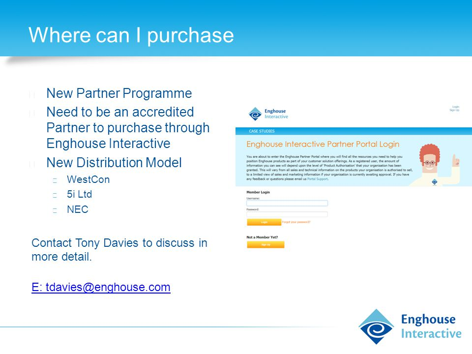 Where can I purchase ◆ New Partner Programme ◆ Need to be an accredited Partner to purchase through Enghouse Interactive ◆ New Distribution Model ◆ WestCon ◆ 5i Ltd ◆ NEC Contact Tony Davies to discuss in more detail.