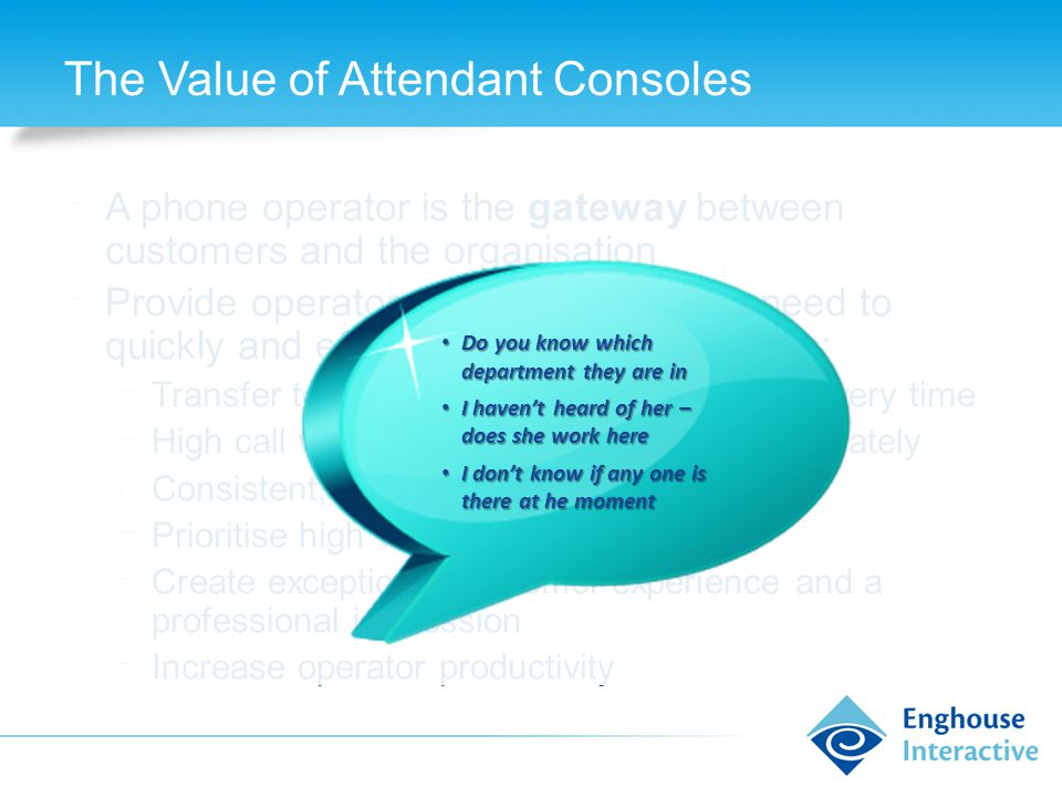 The Value of Attendant Consoles ◆ A phone operator is the gateway between customers and the organisation ◆ Provide operators with the tools they need to quickly and efficiently handle interactions: ◆ Transfer to the right destination, first time, every time ◆ High call volumes handled quickly and accurately ◆ Consistent, professional service ◆ Prioritise high value/urgent calls ◆ Create exceptional customer experience and a professional impression ◆ Increase operator productivity Do you know which department they are in Do you know which department they are in I haven't heard of her – does she work here I haven't heard of her – does she work here I don't know if any one is there at he moment I don't know if any one is there at he moment