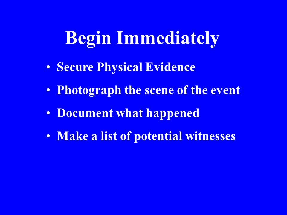 Begin Immediately Secure Physical Evidence Photograph the scene of the event Document what happened Make a list of potential witnesses