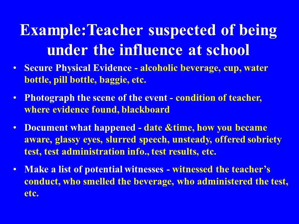 Example:Teacher suspected of being under the influence at school Secure Physical Evidence - alcoholic beverage, cup, water bottle, pill bottle, baggie, etc.