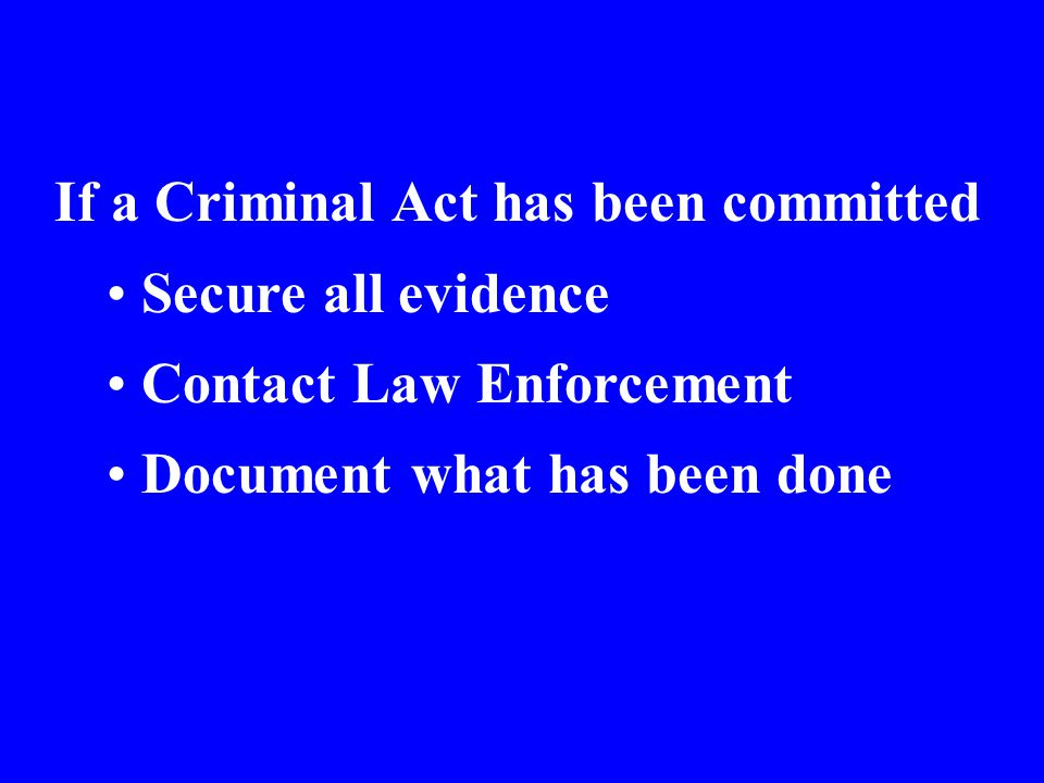 If a Criminal Act has been committed Secure all evidence Contact Law Enforcement Document what has been done