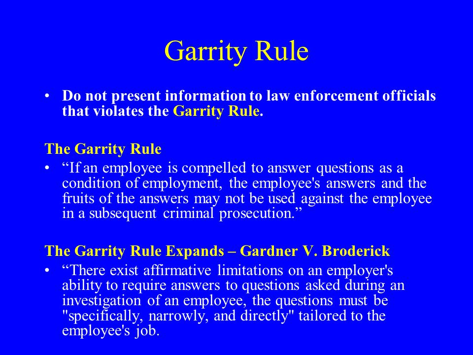 Garrity Rule Do not present information to law enforcement officials that violates the Garrity Rule.