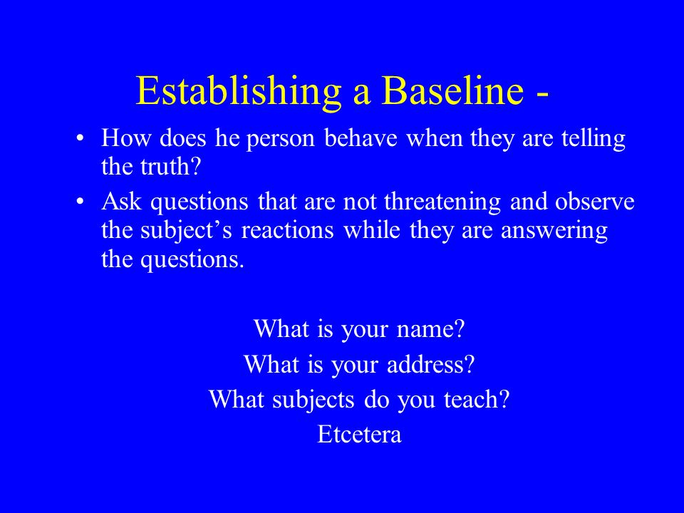 Establishing a Baseline - How does he person behave when they are telling the truth.