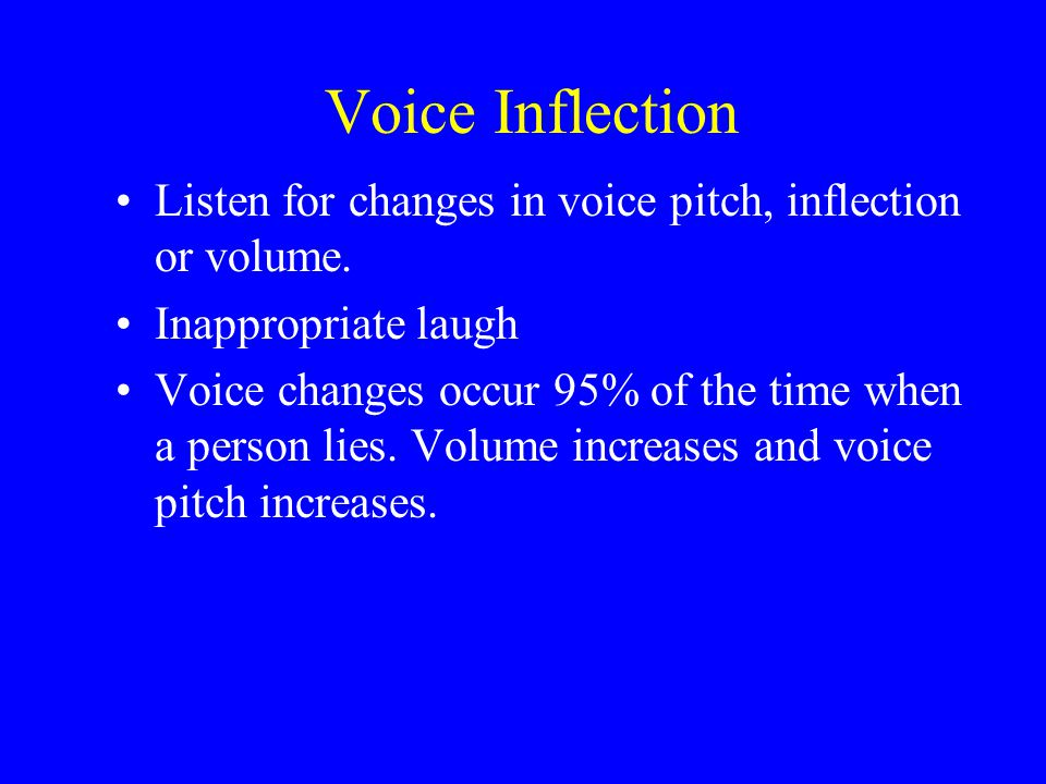 Voice Inflection Listen for changes in voice pitch, inflection or volume.