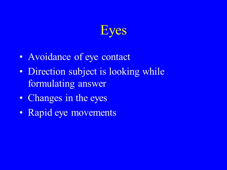 Eyes Avoidance of eye contact Direction subject is looking while formulating answer Changes in the eyes Rapid eye movements