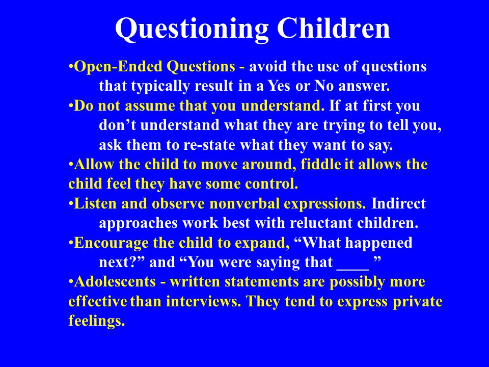 Questioning Children Open-Ended Questions - avoid the use of questions that typically result in a Yes or No answer.