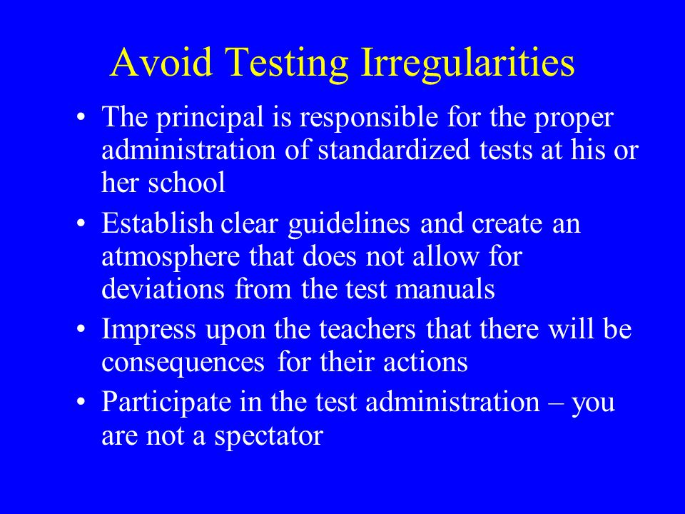 Avoid Testing Irregularities The principal is responsible for the proper administration of standardized tests at his or her school Establish clear guidelines and create an atmosphere that does not allow for deviations from the test manuals Impress upon the teachers that there will be consequences for their actions Participate in the test administration – you are not a spectator
