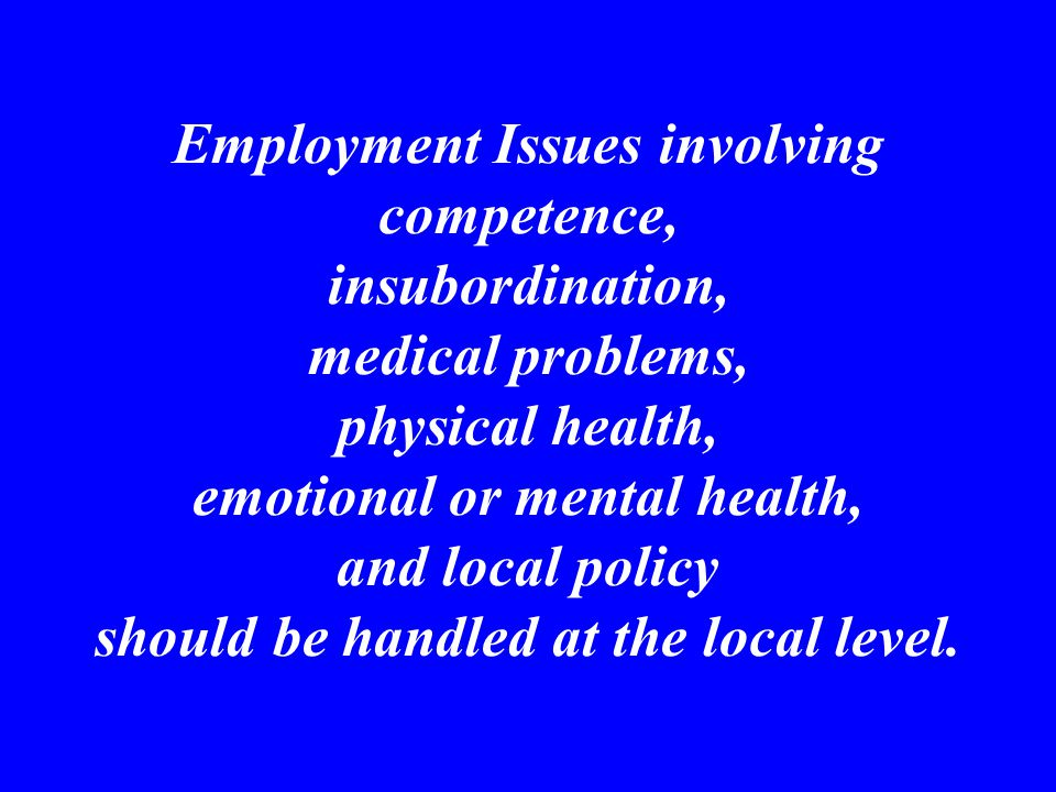 Employment Issues involving competence, insubordination, medical problems, physical health, emotional or mental health, and local policy should be handled at the local level.