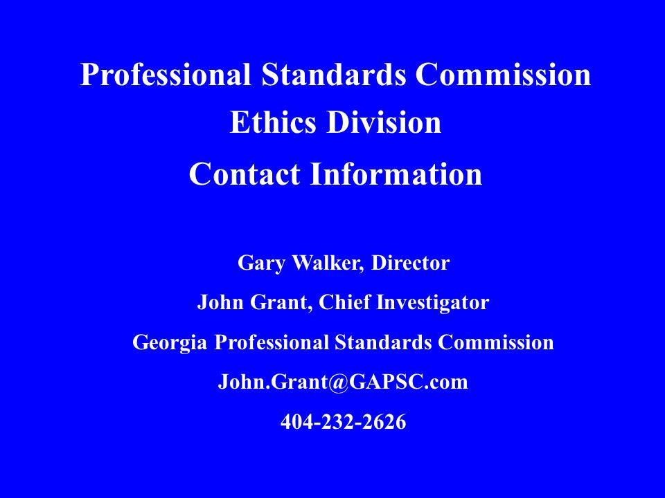 Professional Standards Commission Ethics Division Contact Information Gary Walker, Director John Grant, Chief Investigator Georgia Professional Standards Commission John.Grant@GAPSC.com 404-232-2626