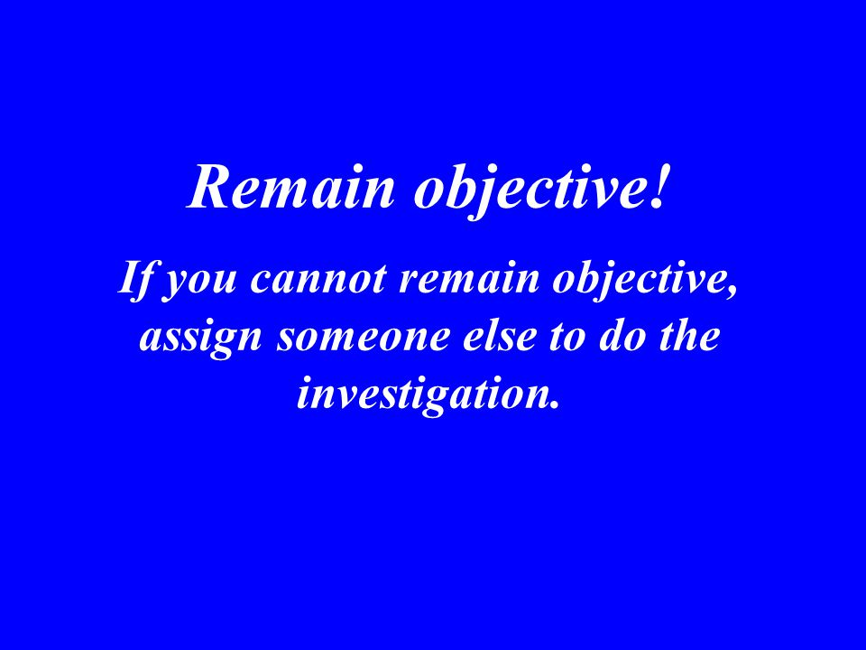 Remain objective! If you cannot remain objective, assign someone else to do the investigation.