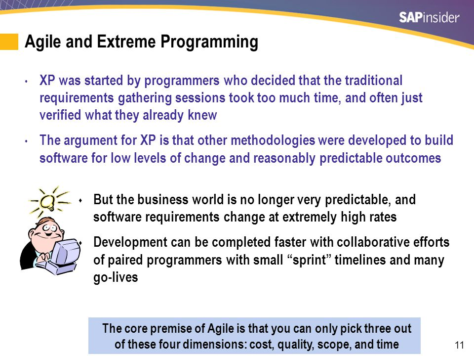 11 Agile and Extreme Programming XP was started by programmers who decided that the traditional requirements gathering sessions took too much time, an