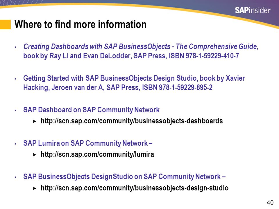 40 Where to find more information Creating Dashboards with SAP BusinessObjects - The Comprehensive Guide, book by Ray Li and Evan DeLodder, SAP Press,